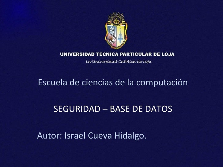 Escuela de ciencias de la computación SEGURIDAD – BASE DE DATOS Autor: Israel Cueva Hidalgo.