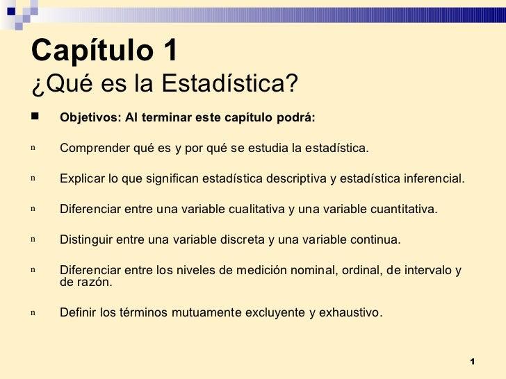 Capítulo 1 ¿Qué es la Estadística? <ul><li>Objetivos:  Al terminar este capítulo podrá: </li></ul><ul><li>Comprender qué e...