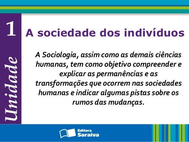 Unidade 1 A sociedade dos indivíduos A Sociologia, assim como as demais ciências humanas, tem como objetivo compreender e ...