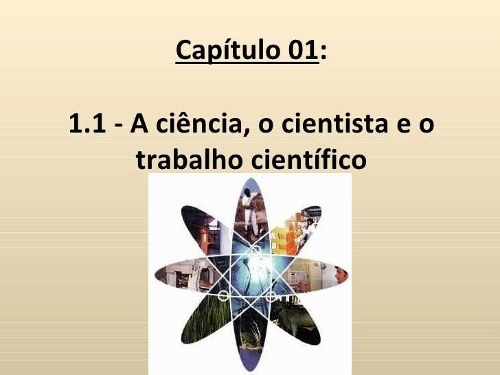 Capítulo 01:1.1 - A ciência, o cientista e o      trabalho científico