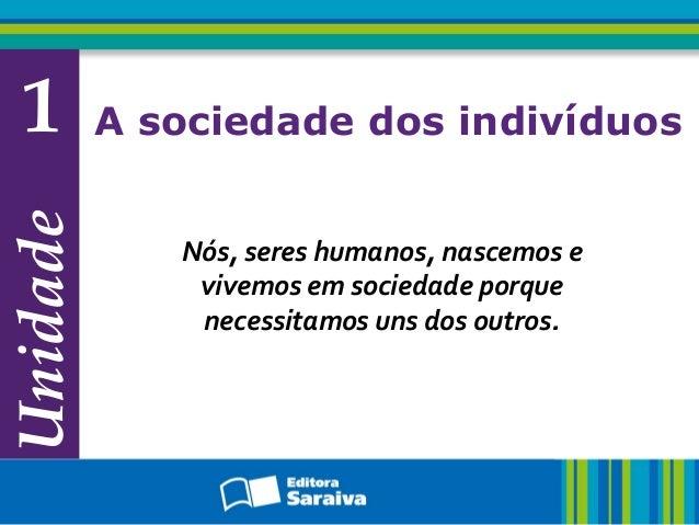 Unidade 1 A sociedade dos indivíduos Nós, seres humanos, nascemos e vivemos em sociedade porque necessitamos uns dos outro...