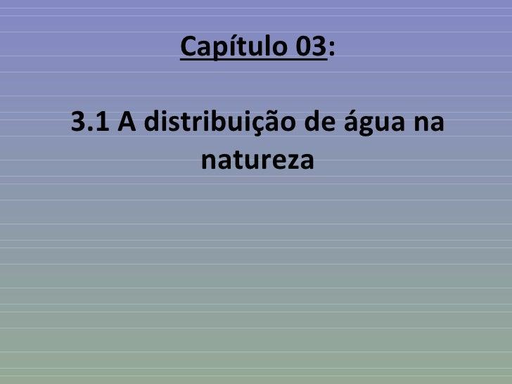 Capítulo 03:3.1 A distribuição de água na           natureza