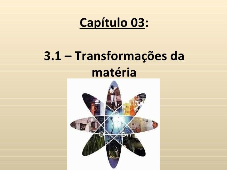 Capítulo 03:3.1 – Transformações da         matéria