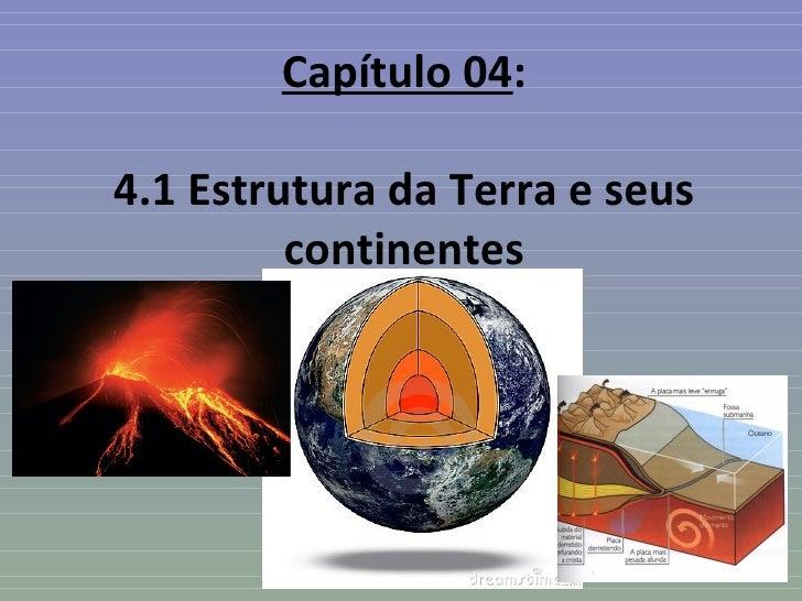 Capítulo 04:4.1 Estrutura da Terra e seus         continentes
