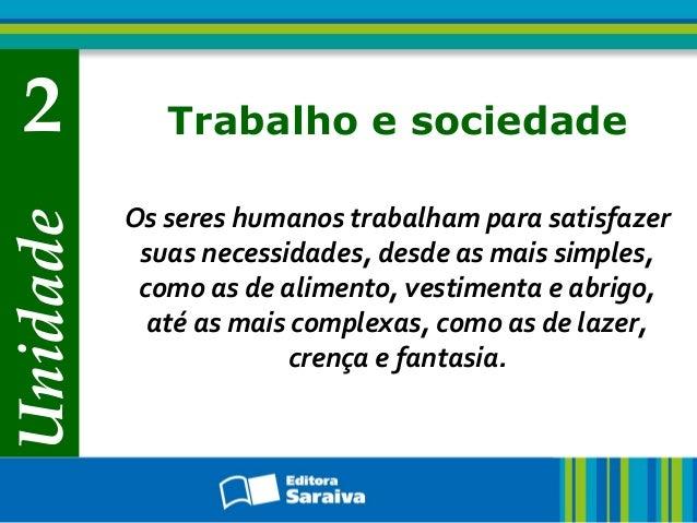 Unidade 2 Trabalho e sociedade Os seres humanos trabalham para satisfazer suas necessidades, desde as mais simples, como a...