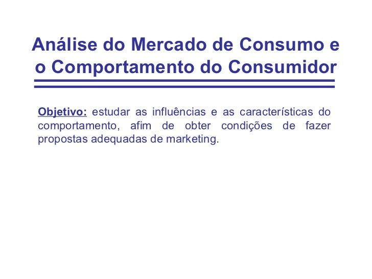 Análise do Mercado de Consumo eo Comportamento do ConsumidorObjetivo: estudar as influências e as características docompor...