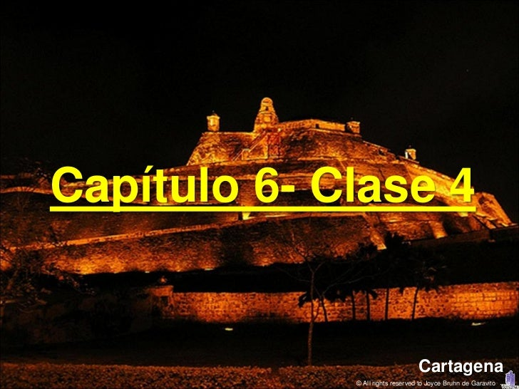 Capítulo 6- Clase 4                                  Cartagena             © All rights reserved to Joyce Bruhn de Garavito