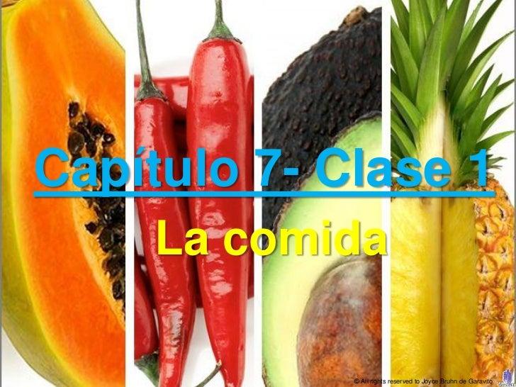 Capítulo 7- Clase 1    La comida             © All rights reserved to Joyce Bruhn de Garavito