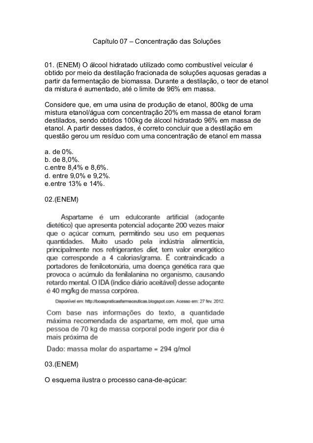 Capítulo 07 – Concentração das Soluções 01. (ENEM) O álcool hidratado utilizado como combustível veicular é obtido por mei...