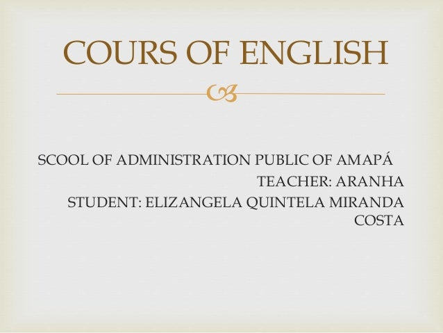  SCOOL OF ADMINISTRATION PUBLIC OF AMAPÁ TEACHER: ARANHA STUDENT: ELIZANGELA QUINTELA MIRANDA COSTA COURS OF ENGLISH
