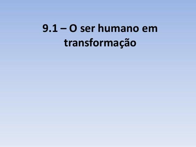 9.1 – O ser humano em     transformação