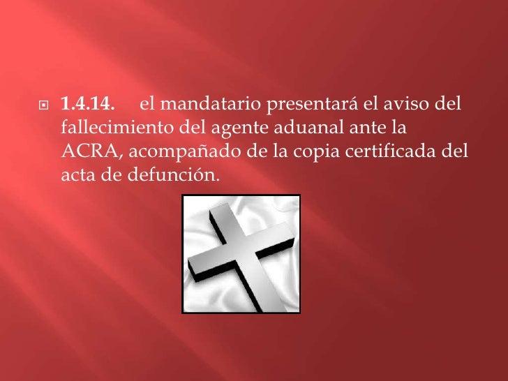 1.4.14. el mandatario presentará el aviso del fallecimiento del agente aduanal ante la ACRA, acompañado de la copia certif...