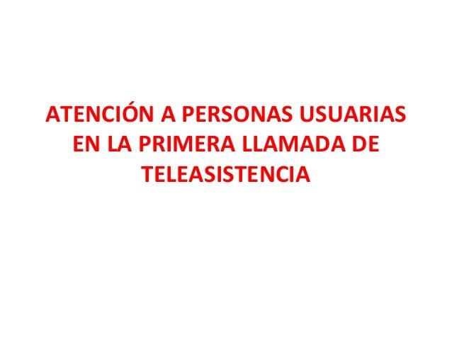 ATENCIÓN A PERSONAS USUARIAS EN LA PRIMERA LLAMADA DE TELEASISTENCIA