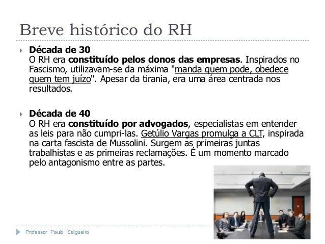 Breve histórico do RH    Década de 30     O RH era constituído pelos donos das empresas. Inspirados no     Fascismo, util...