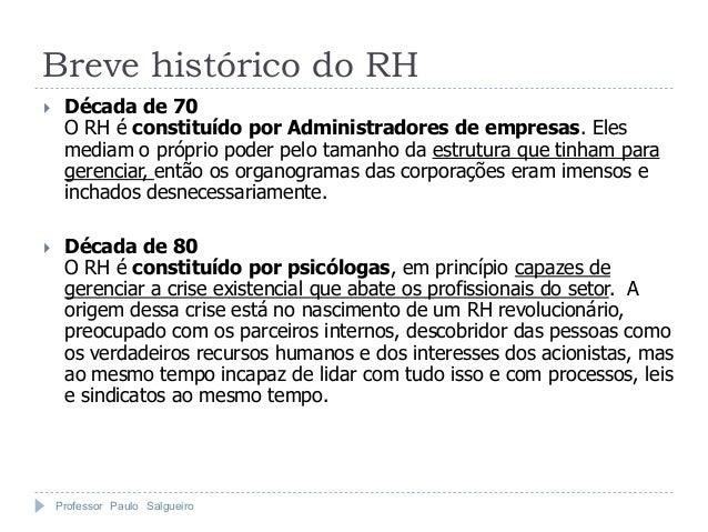 Breve histórico do RH    Década de 70     O RH é constituído por Administradores de empresas. Eles     mediam o próprio p...