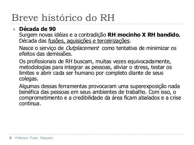 Breve histórico do RH   Década de 90    Surgem novas idéias e a contradição RH mocinho X RH bandido.    Década das fusões...