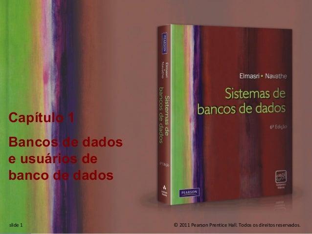 Capítulo 1  Bancos de dados  e usuários de  banco de dados  © 2011 Pearson Prentice Hall. Todos os slide 1 direitos reserv...