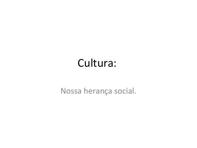 Cultura:Nossa herança social.