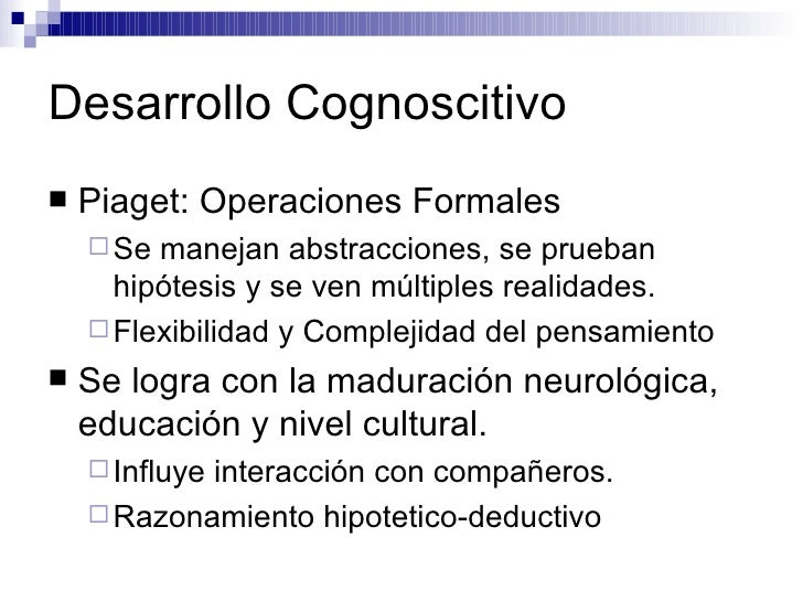 Desarrollo Cognoscitivo <ul><li>Piaget: Operaciones Formales </li></ul><ul><ul><li>Se manejan abstracciones, se prueban hi...