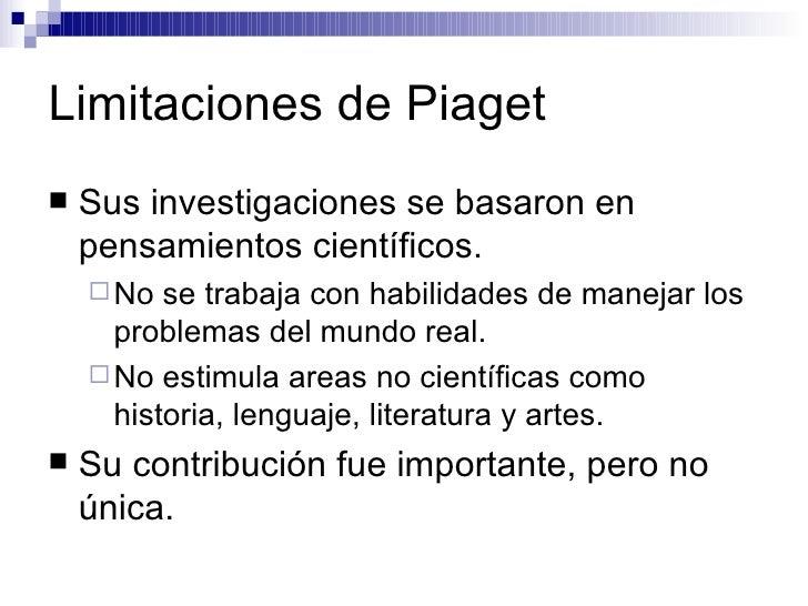 Limitaciones de Piaget <ul><li>Sus investigaciones se basaron en pensamientos científicos. </li></ul><ul><ul><li>No se tra...