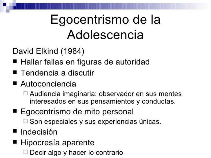 Egocentrismo de la Adolescencia <ul><li>David Elkind (1984) </li></ul><ul><li>Hallar fallas en figuras de autoridad </li><...