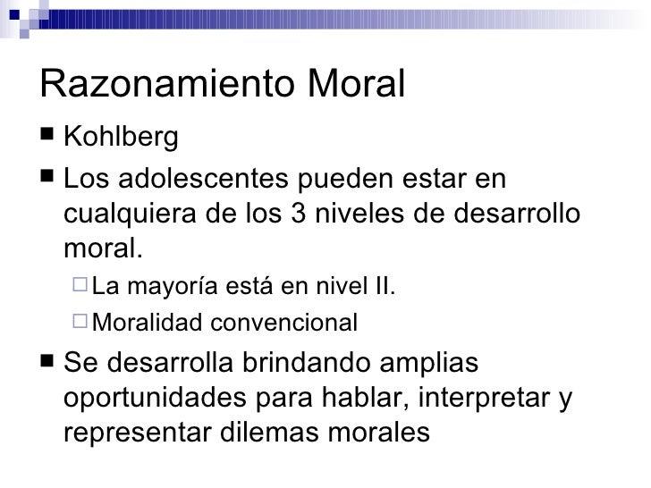 Razonamiento Moral <ul><li>Kohlberg </li></ul><ul><li>Los adolescentes pueden estar en cualquiera de los 3 niveles de desa...