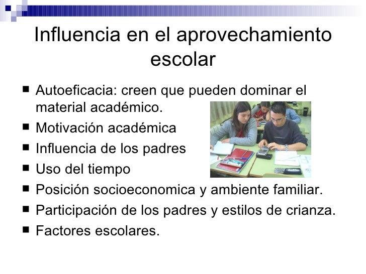 Influencia en el aprovechamiento escolar <ul><li>Autoeficacia: creen que pueden dominar el material académico.  </li></ul>...