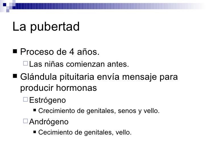 La pubertad <ul><li>Proceso de 4 años. </li></ul><ul><ul><li>Las niñas comienzan antes. </li></ul></ul><ul><li>Glándula pi...