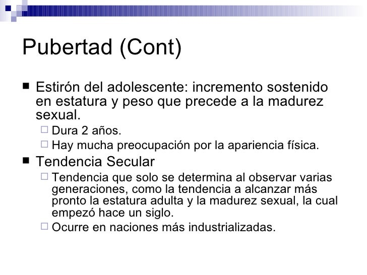Pubertad (Cont) <ul><li>Estirón del adolescente: incremento sostenido en estatura y peso que precede a la madurez sexual. ...