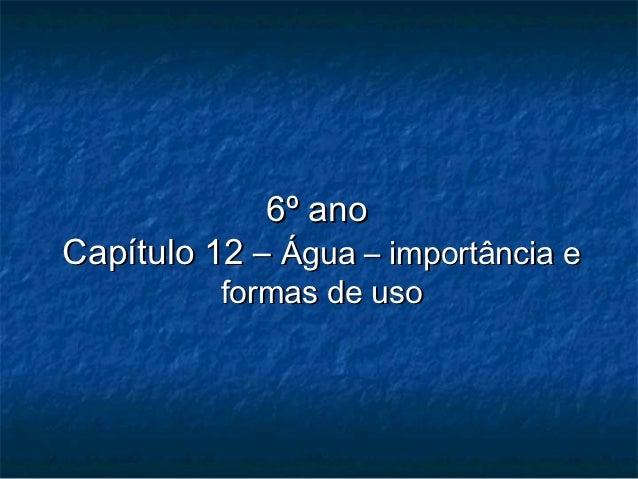 6º anoCapítulo 12 – Água – importância e          formas de uso