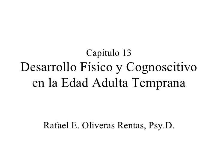 Capítulo 13 Desarrollo Físico y Cognoscitivo en la Edad Adulta Temprana Rafael E. Oliveras Rentas, Psy.D.