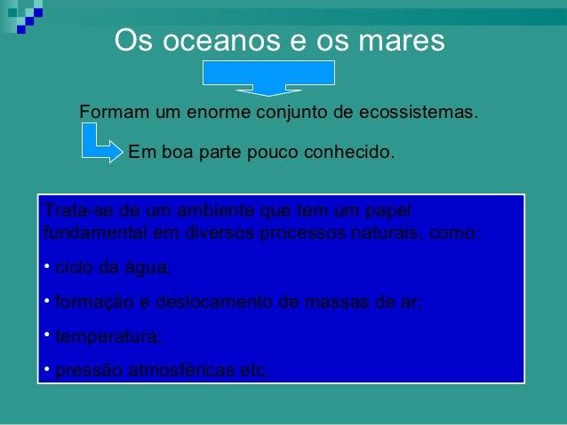 Os oceanos e os mares    Formam um enorme conjunto de ecossistemas.          Em boa parte pouco conhecido.Trata-se de um a...