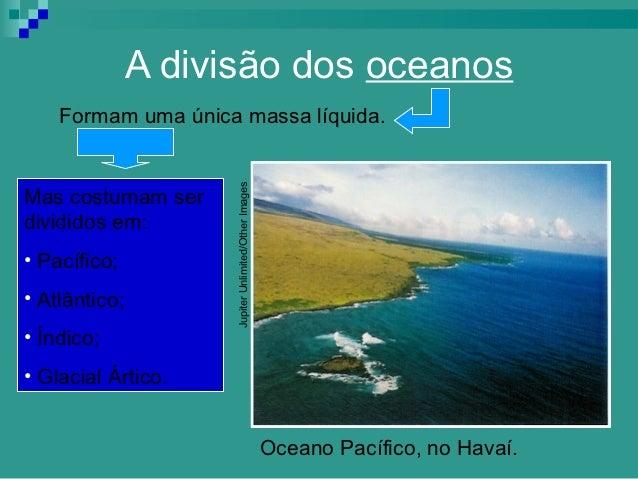 A divisão dos oceanos    Formam uma única massa líquida.                     Jupiter Unlimited/Other ImagesMas costumam se...