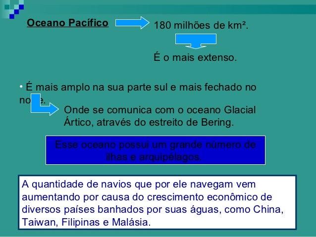 Oceano Pacífico           180 milhões de km².                           É o mais extenso.• É mais amplo na sua parte sul e...