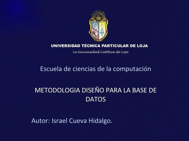 Escuela de ciencias de la computación METODOLOGIA DISE ÑO PARA LA BASE DE DATOS Autor: Israel Cueva Hidalgo.