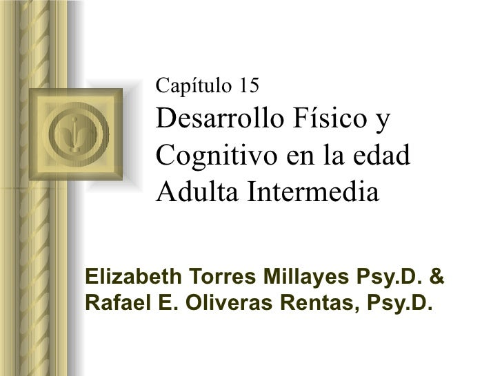 Capítulo 15 Desarrollo Físico y Cognitivo en la edad Adulta Intermedia Elizabeth Torres Millayes Psy.D. & Rafael E. Oliver...