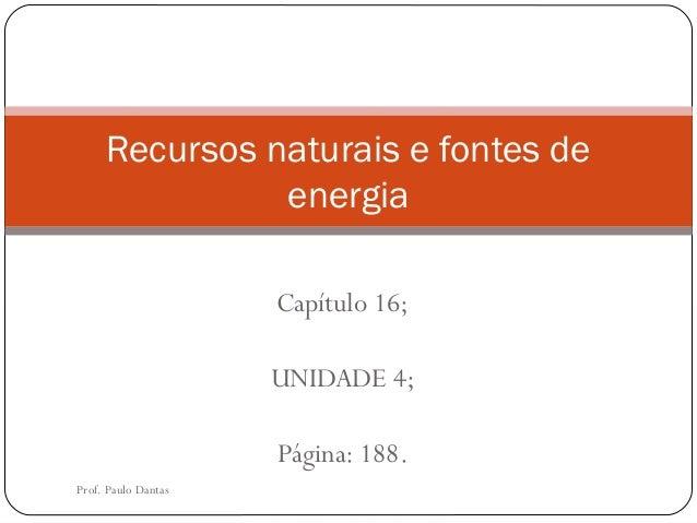 Recursos naturais e fontes de energia Capítulo 16; UNIDADE 4; Página: 188. Prof. Paulo Dantas