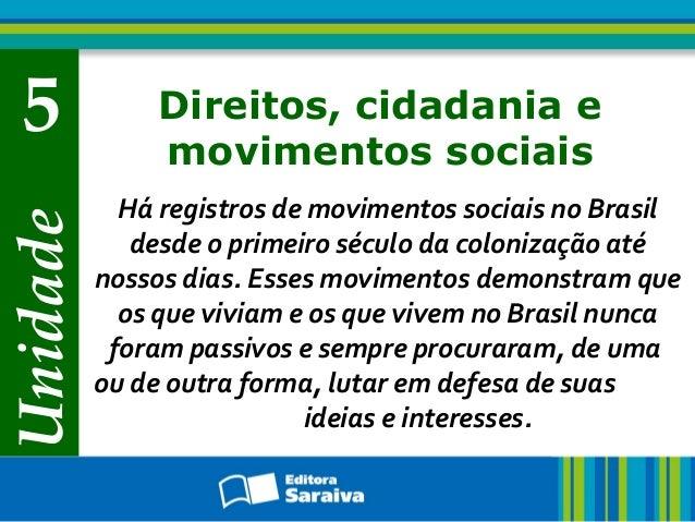 Unidade 5 Direitos, cidadania e movimentos sociais Há registros de movimentos sociais no Brasil desde o primeiro século da...