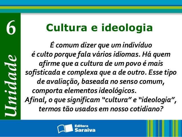 Unidade 6 Cultura e ideologia É comum dizer que um indivíduo é culto porque fala vários idiomas. Há quem afirme que a cult...