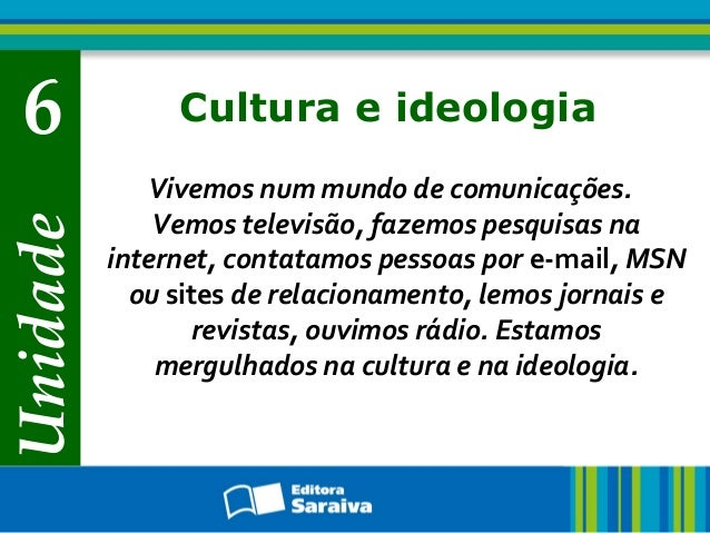 Unidade  6  Cultura e ideologia Vivemos num mundo de comunicações. Vemos televisão, fazemos pesquisas na internet, contata...