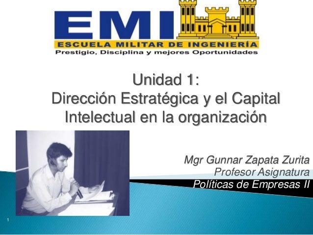 Mgr Gunnar Zapata Zurita Profesor Asignatura Políticas de Empresas II 1 Unidad 1: Dirección Estratégica y el Capital Intel...