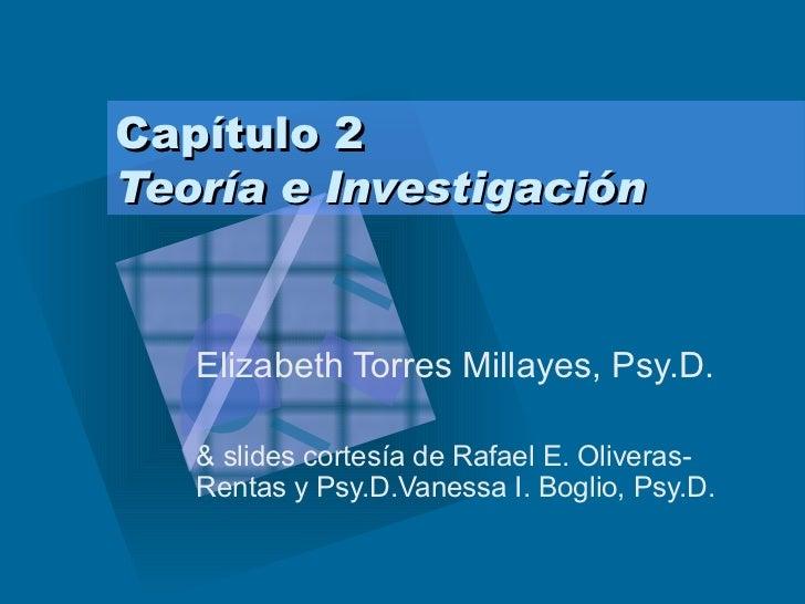 Capítulo 2  Teoría e Investigación Elizabeth Torres Millayes, Psy.D. & slides cortesía de Rafael E. Oliveras-Rentas y Psy....