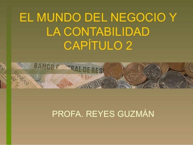 EL MUNDO DEL NEGOCIO Y LA CONTABILIDAD CAPÍTULO 2 PROFA. REYES GUZMÁN