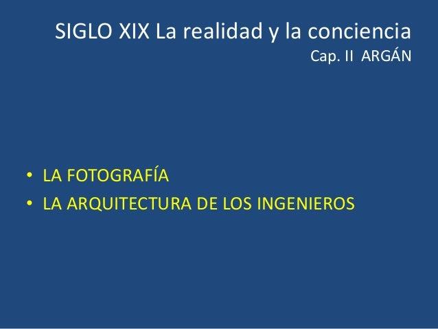 SIGLO XIX La realidad y la conciencia Cap. II ARGÁN • LA FOTOGRAFÍA • LA ARQUITECTURA DE LOS INGENIEROS