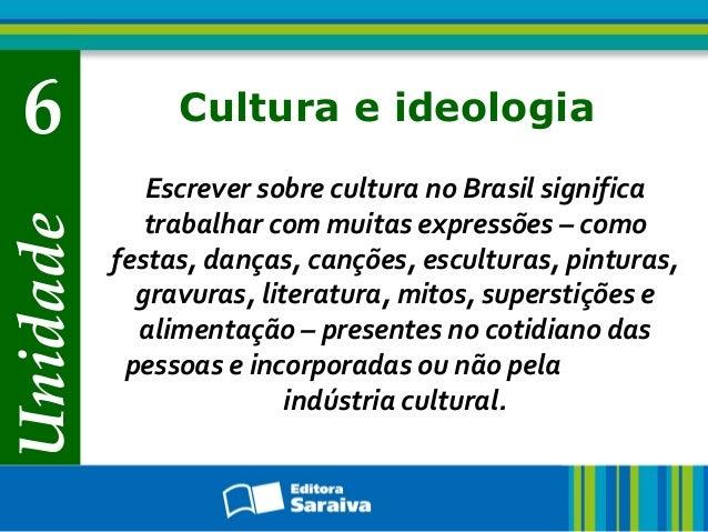 Unidade  6  Cultura e ideologia Escrever sobre cultura no Brasil significa trabalhar com muitas expressões – como festas, ...