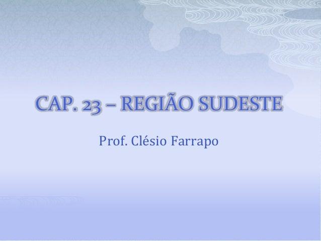 CAP. 23 – REGIÃO SUDESTE Prof. Clésio Farrapo