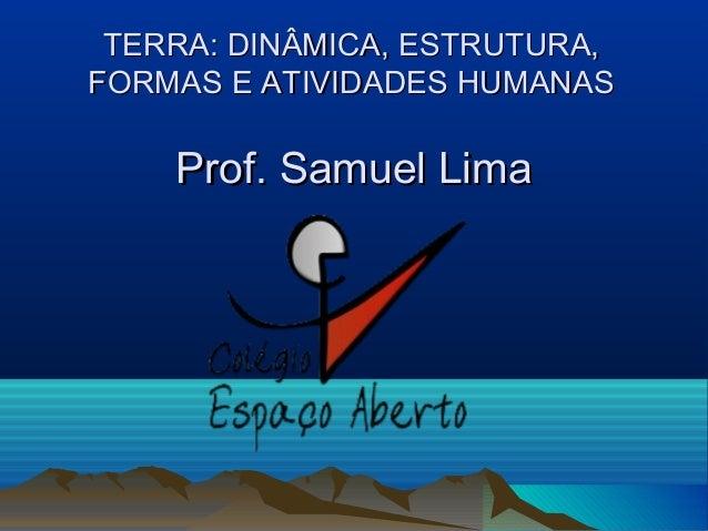 ProfProf. Samuel Lima. Samuel Lima TERRA: DINÂMICA, ESTRUTURA,TERRA: DINÂMICA, ESTRUTURA, FORMAS E ATIVIDADES HUMANASFORMA...