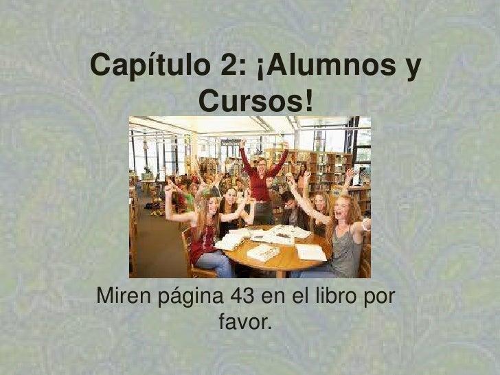 Capítulo 2: ¡Alumnos y Cursos!<br />Mirenpágina 43 en el libropor favor.<br />