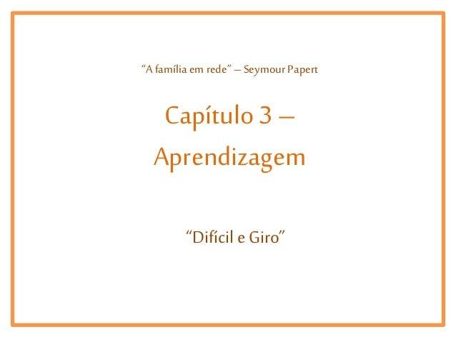 """""""A família em rede"""" – Seymour Papert  Capítulo 3 – Aprendizagem """"Difícil e Giro"""""""