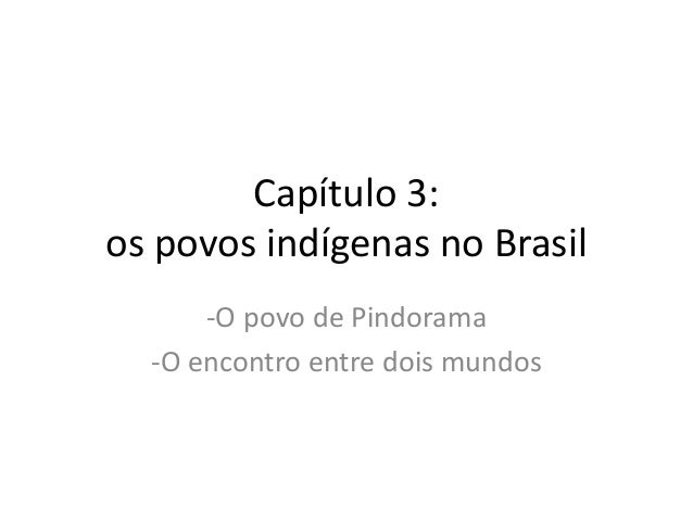 Capítulo 3:  os povos indígenas no Brasil  -O povo de Pindorama  -O encontro entre dois mundos